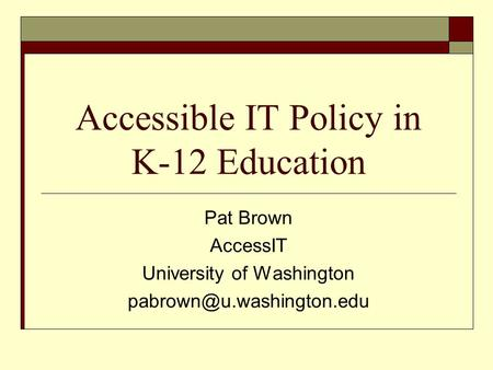 Accessible IT Policy in K-12 Education Pat Brown AccessIT University of Washington