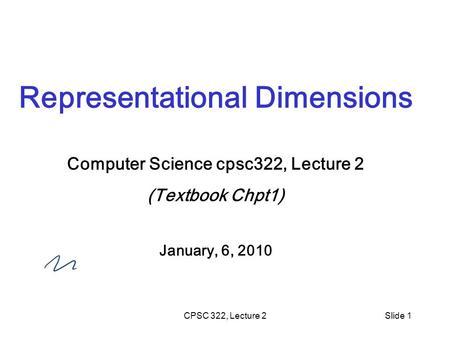 CPSC 322, Lecture 2Slide 1 Representational Dimensions Computer Science cpsc322, Lecture 2 (Textbook Chpt1) January, 6, 2010.