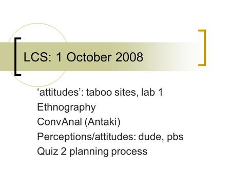 LCS: 1 October 2008 'attitudes': taboo sites, lab 1 Ethnography ConvAnal (Antaki) Perceptions/attitudes: dude, pbs Quiz 2 planning process.