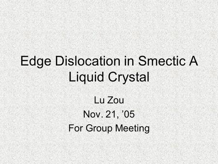 Edge Dislocation in Smectic A Liquid Crystal Lu Zou Nov. 21, '05 For Group Meeting.