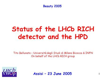 Assisi – 23 June 2005 Tito Bellunato 1 Status of the LHCb RICH detector and the HPD Beauty 2005 Assisi – 23 June 2005 Tito Bellunato – Università degli.