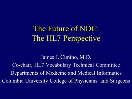 The Future of NDC: The HL7 Perspective James J. Cimino, M.D. Co-chair, HL7 Vocabulary Technical Committee Departments of Medicine and Medical Informatics.
