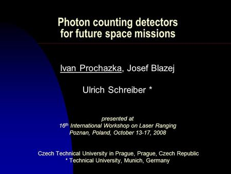 Photon counting detectors for future space missions Ivan Prochazka, Josef Blazej Ulrich Schreiber * presented at 16 th International Workshop on Laser.