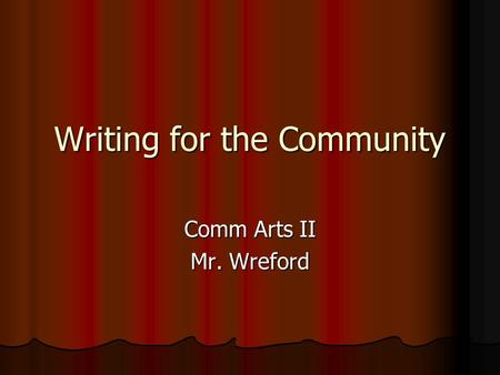 Writing for the Community Comm Arts II Mr. Wreford.