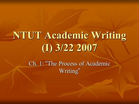 "NTUT Academic Writing (I) 3/22 2007 Ch. 1: "" The Process of Academic Writing """