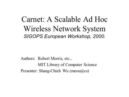 Carnet: A Scalable Ad Hoc Wireless Network System SIGOPS European Workshop, 2000. Authors: Robert Morris, etc., MIT Library of Computer Science Presenter: