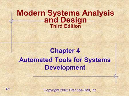 Copyright 2002 Prentice-Hall, Inc. Chapter 4 Automated Tools for Systems Development 4.1 Modern Systems Analysis and Design Third Edition.