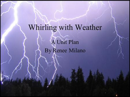 Whirling with Weather A Unit Plan By Renee Milano.