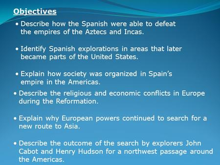 Describe how the Spanish were able to defeat the empires of the Aztecs and Incas. Identify Spanish explorations in areas that later became parts of the.