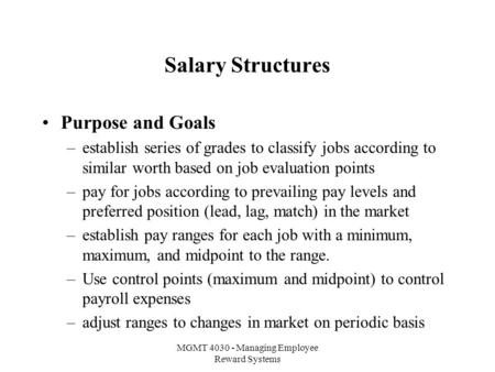 MGMT 4030 - Managing Employee Reward Systems Salary Structures Purpose and Goals –establish series of grades to classify jobs according to similar worth.