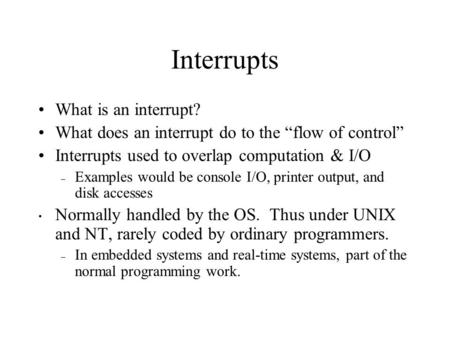"Interrupts What is an interrupt? What does an interrupt do to the ""flow of control"" Interrupts used to overlap computation & I/O – Examples would be console."