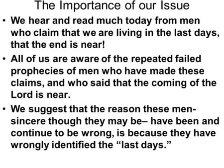 The Importance of our Issue We hear and read much today from men who claim that we are living in the last days, that the end is near! All of us are aware.