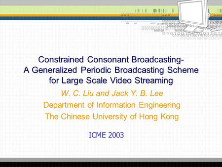 Constrained Consonant Broadcasting- A Generalized Periodic Broadcasting Scheme for Large Scale Video Streaming W. C. Liu and Jack Y. B. Lee Department.