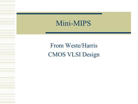 Mini-MIPS From Weste/Harris CMOS VLSI Design. CS/EE 3710 Based on MIPS  In fact, it's based on the multi-cycle MIPS from Patterson and Hennessy Your.