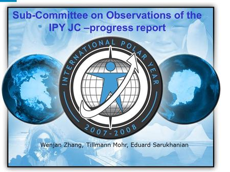 IPY 2007 2008 1 Wenjan Zhang, Tillmann Mohr, Eduard Sarukhanian Sub-Committee on Observations of the IPY JC –progress report.