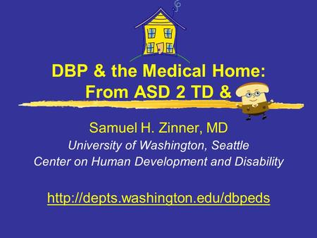 DBP & the Medical Home: From ASD 2 TD & Samuel H. Zinner, MD University of Washington, Seattle Center on Human Development and Disability
