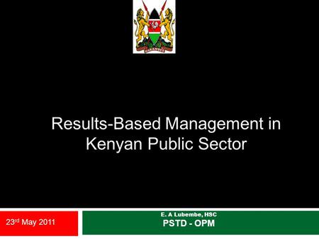 Results-Based Management in Kenyan Public Sector E. A Lubembe, HSC PSTD - OPM 23 rd May 2011.