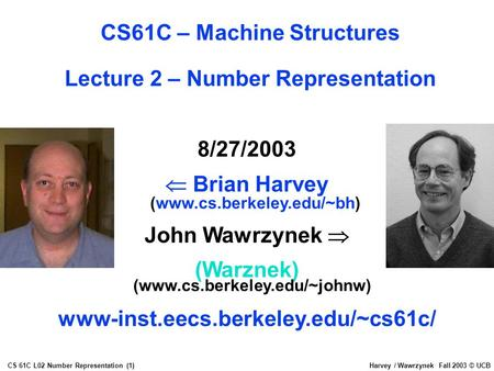 CS 61C L02 Number Representation (1)Harvey / Wawrzynek Fall 2003 © UCB 8/27/2003  Brian Harvey (www.cs.berkeley.edu/~bh) John Wawrzynek  (Warznek) (www.cs.berkeley.edu/~johnw)