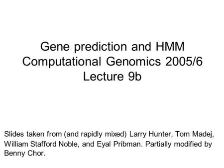 Gene prediction and HMM Computational Genomics 2005/6 Lecture 9b Slides taken from (and rapidly mixed) Larry Hunter, Tom Madej, William Stafford Noble,