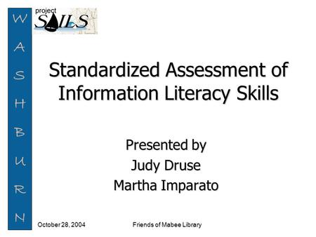 WASHBURNWASHBURN Friends of Mabee Library October 28, 2004 Standardized Assessment of Information Literacy Skills Presented by Judy Druse Martha Imparato.