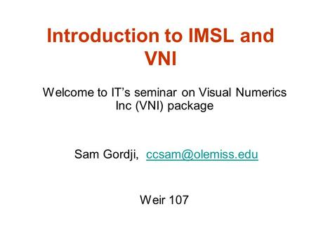 Introduction to IMSL and VNI Welcome to IT's seminar on Visual Numerics Inc (VNI) package Sam Gordji, Weir 107.