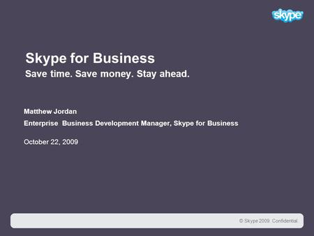 1 © Skype 2009. Confidential. 1 Skype for Business Save time. Save money. Stay ahead. Matthew Jordan Enterprise Business Development Manager, Skype for.