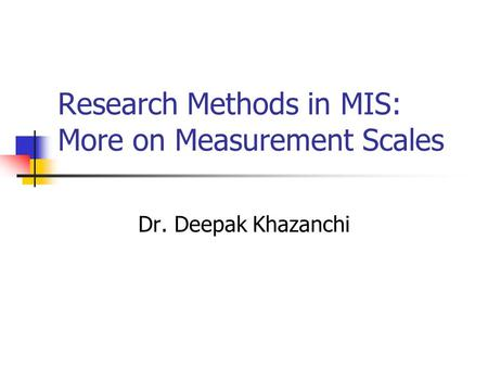 Research Methods in MIS: More on Measurement Scales Dr. Deepak Khazanchi.