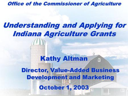 Office of the Commissioner of Agriculture Understanding and Applying for Indiana Agriculture Grants Kathy Altman Director, Value-Added Business Development.