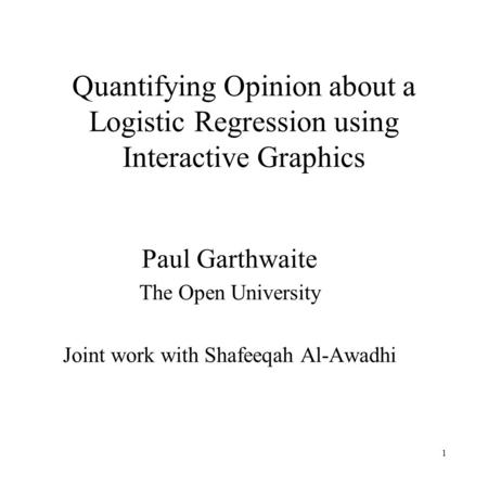 1 Quantifying Opinion about a Logistic Regression using Interactive Graphics Paul Garthwaite The Open University Joint work with Shafeeqah Al-Awadhi.