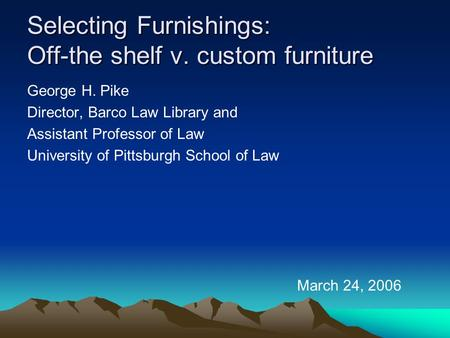 Selecting Furnishings: Off-the shelf v. custom furniture George H. Pike Director, Barco Law Library and Assistant Professor of Law University of Pittsburgh.