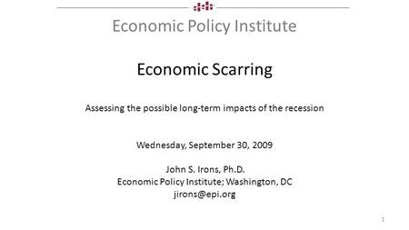 Economic Policy Institute Economic Scarring Assessing the possible long-term impacts of the recession Wednesday, September 30, 2009 John S. Irons, Ph.D.