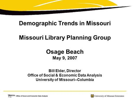 Demographic Trends in Missouri Missouri Library Planning Group Osage Beach May 9, 2007 Bill Elder, Director Office of Social & Economic Data Analysis University.