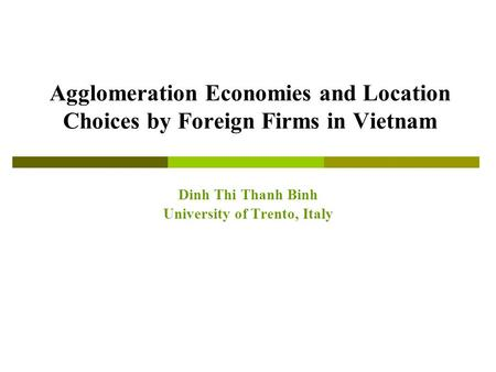 Agglomeration Economies and Location Choices by Foreign Firms in Vietnam Dinh Thi Thanh Binh University of Trento, Italy.