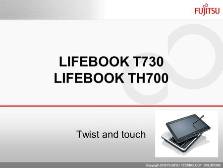 LIFEBOOK T730 LIFEBOOK TH700 Copyright 2010 FUJITSU TECHNOLOGY SOLUTIONS Twist and touch.