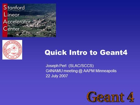 Quick Intro to Geant4 Joseph Perl (SLAC/SCCS) G4NAMU AAPM Minneapolis 22 July 2007.