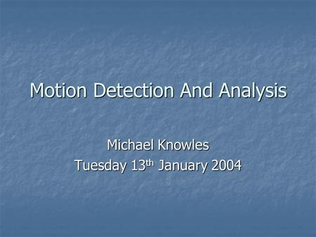 Motion Detection And Analysis Michael Knowles Tuesday 13 th January 2004.
