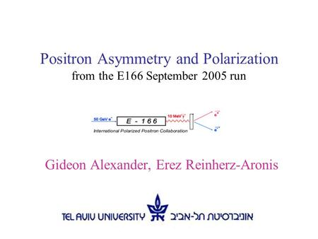 Positron Asymmetry and Polarization from the E166 September 2005 run Gideon Alexander, Erez Reinherz-Aronis.