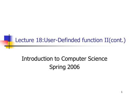 1 Lecture 18:User-Definded function II(cont.) Introduction to Computer Science Spring 2006.