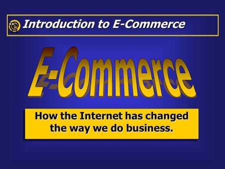 How the Internet has changed the way we do business. Introduction to E-Commerce.