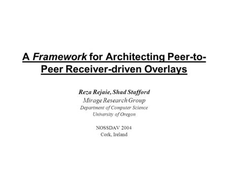 A Framework for Architecting Peer-to- Peer Receiver-driven Overlays Reza Rejaie, Shad Stafford Mirage Research Group Department of Computer Science University.