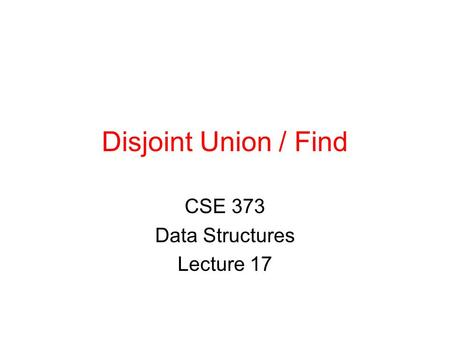 Disjoint Union / Find CSE 373 Data Structures Lecture 17.