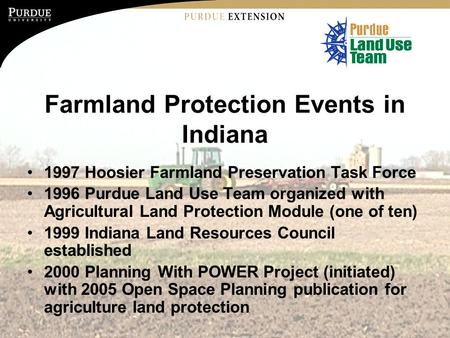 Farmland Protection Events in Indiana 1997 Hoosier Farmland Preservation Task Force 1996 Purdue Land Use Team organized with Agricultural Land Protection.