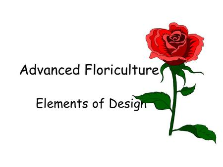 Advanced Floriculture Elements of Design. What are the principles of design? Composition Harmony Texture Scale (Proportion) Form (Line and Shape) Focal.