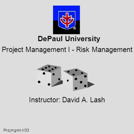 Projmgmt-1/33 DePaul University Project Management I - Risk Management Instructor: David A. Lash.