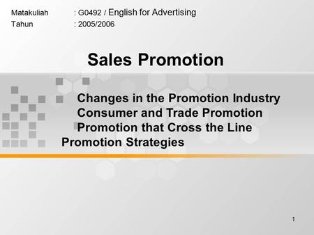 1 Matakuliah: G0492 / English for Advertising Tahun: 2005/2006 Sales Promotion Changes in the Promotion Industry Consumer and Trade Promotion Promotion.