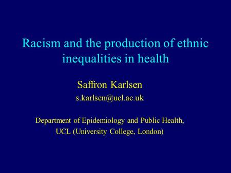 Racism and the production of ethnic inequalities in health Saffron Karlsen Department of Epidemiology and Public Health, UCL (University.