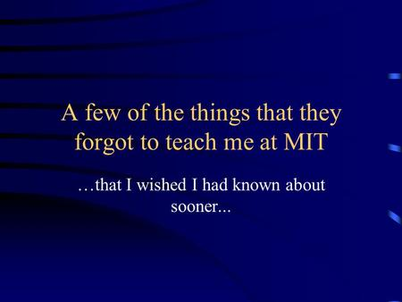 A few of the things that they forgot to teach me at MIT …that I wished I had known about sooner...