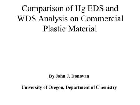 Comparison of Hg EDS and WDS Analysis on Commercial Plastic Material By John J. Donovan University of Oregon, Department of Chemistry.