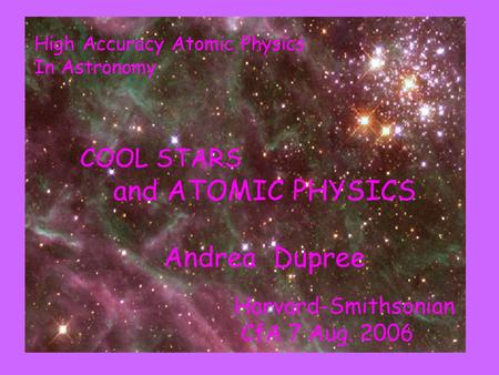 COOL STARS and ATOMIC PHYSICS Andrea Dupree Harvard-Smithsonian CfA 7 Aug. 2006 High Accuracy Atomic Physics In Astronomy.