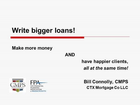 Write bigger loans! Make more money AND have happier clients, all at the same time! Bill Connolly, CMPS CTX Mortgage Co LLC.